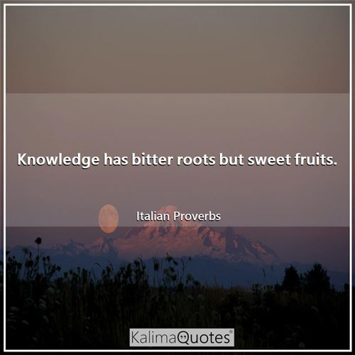 Knowledge has bitter roots but sweet fruits.