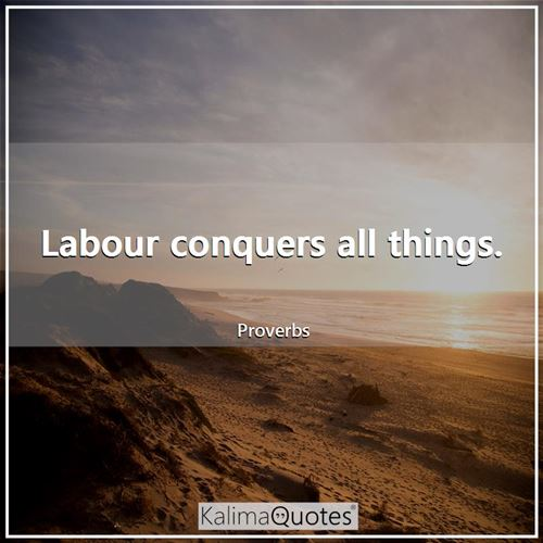 Labour conquers all things. - Proverbs