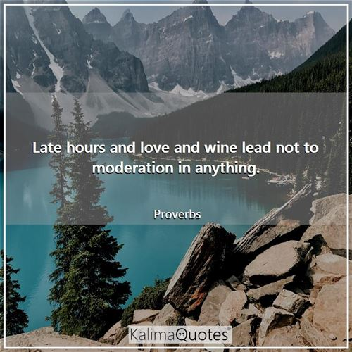 Late hours and love and wine lead not to moderation in anything. - Proverbs
