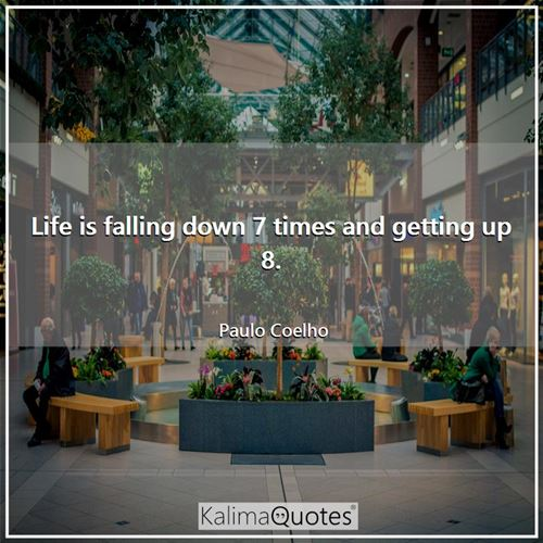 Life is falling down 7 times and getting up 8. - Paulo Coelho
