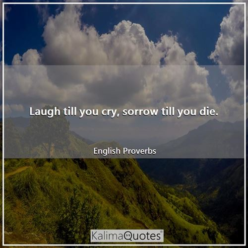 Laugh till you cry, sorrow till you die. - English Proverbs