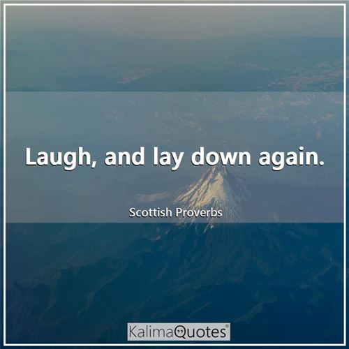 Laugh, and lay down again.