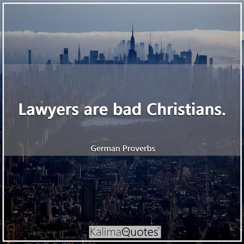 Lawyers are bad Christians.