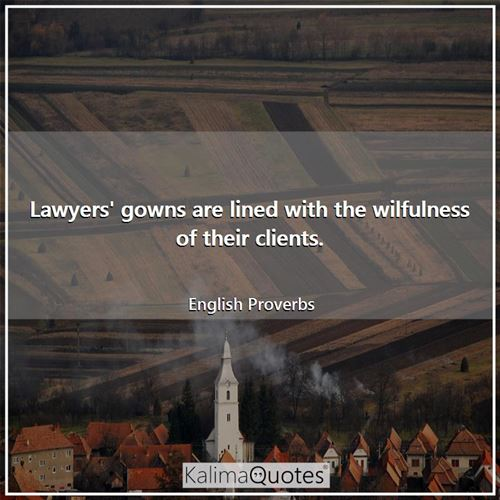 Lawyers' gowns are lined with the wilfulness of their clients.