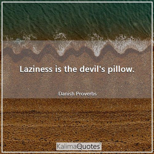 Laziness is the devil's pillow.