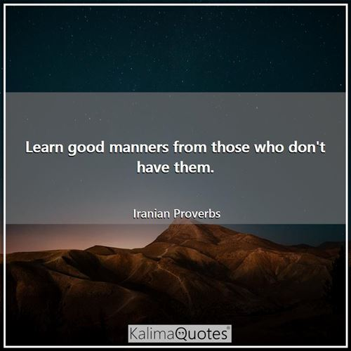 Learn good manners from those who don't have them.