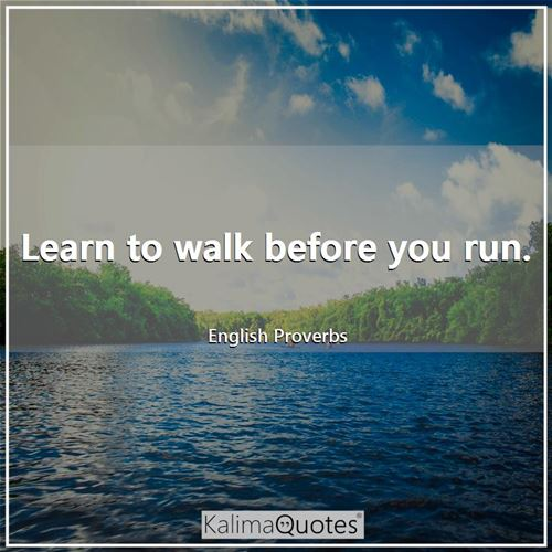 Learn to walk before you run.