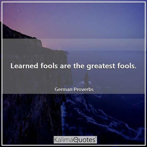 Learned fools are the greatest fools. - German Proverbs