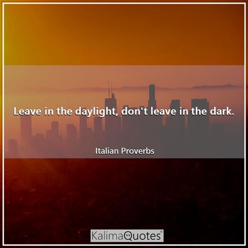 Leave in the daylight, don't leave in the dark. - Italian Proverbs
