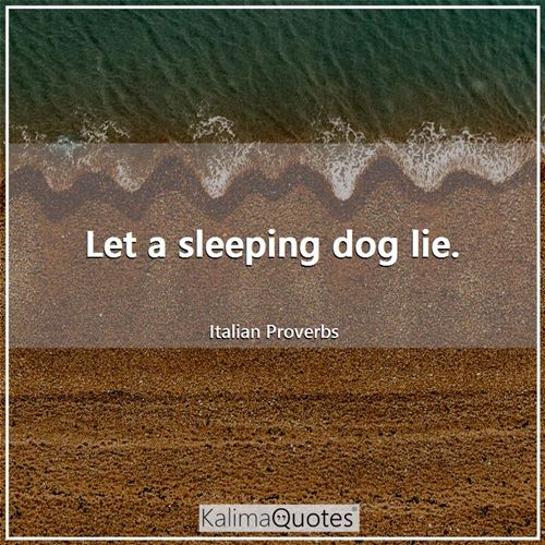 Let a sleeping dog lie.