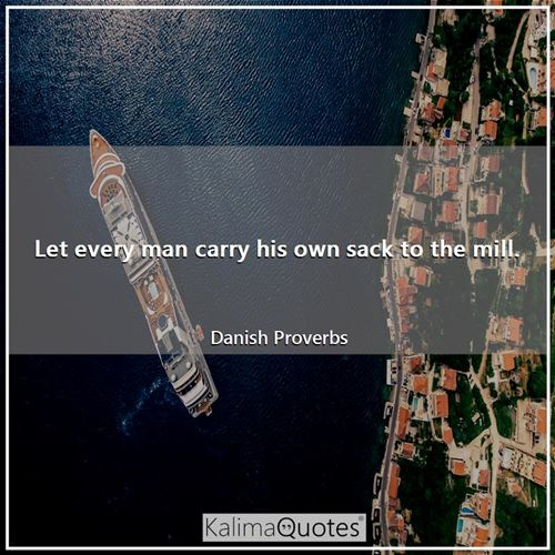 Let every man carry his own sack to the mill.