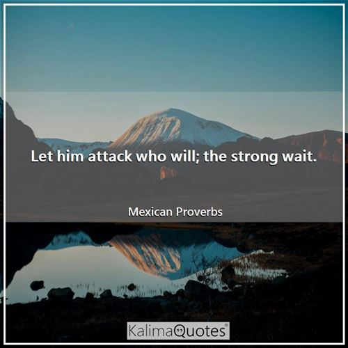 Let him attack who will; the strong wait.