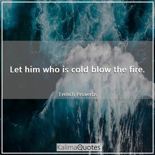 Let him who is cold blow the fire.