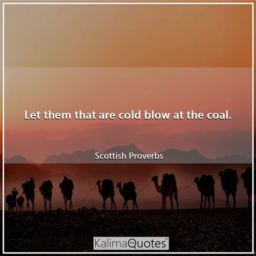 Let them that are cold blow at the coal. - Scottish Proverbs