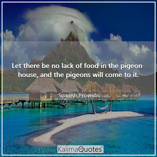 Let there be no lack of food in the pigeon-house, and the pigeons will come to it.