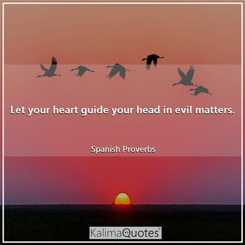 Let your heart guide your head in evil matters.