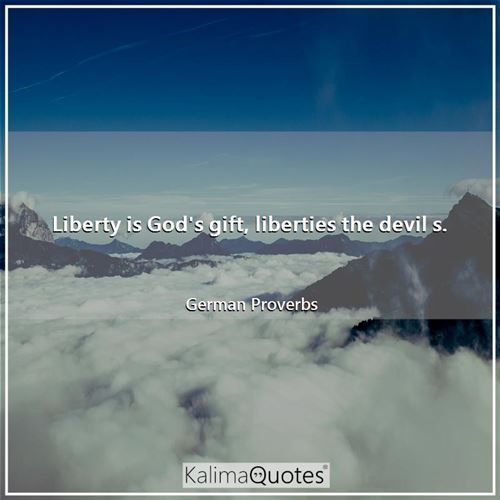 Liberty is God's gift, liberties the devil s. - German Proverbs