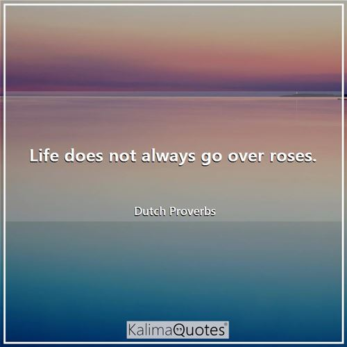 Life does not always go over roses.