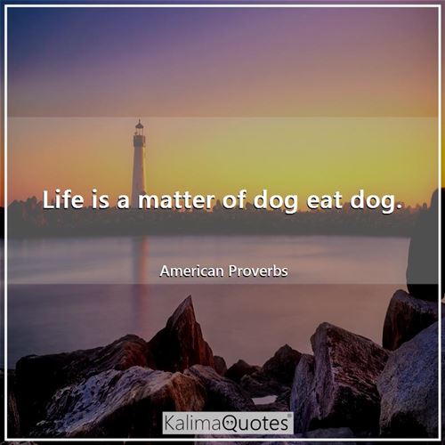 Life is a matter of dog eat dog. - American Proverbs