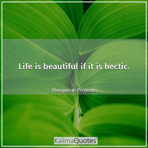 Life is beautiful if it is hectic.