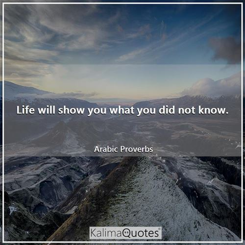 Life will show you what you did not know.