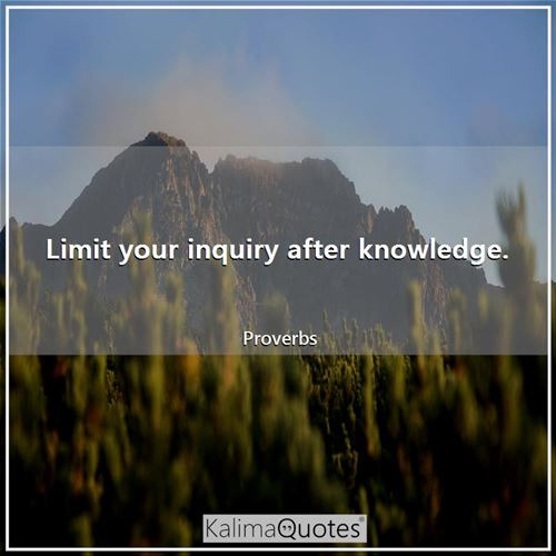 Limit your inquiry after knowledge.