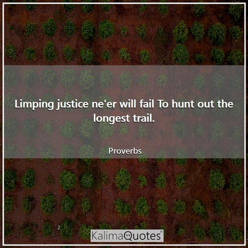 Limping justice ne'er will fail To hunt out the longest trail. - Proverbs