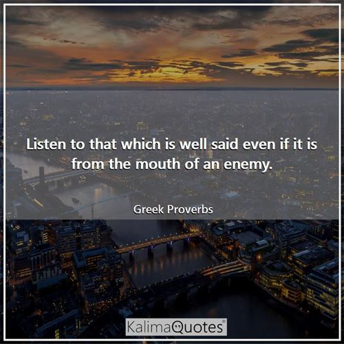 Listen to that which is well said even if it is from the mouth of an enemy.