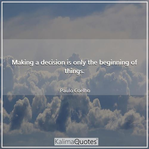 Making a decision is only the beginning of things.
