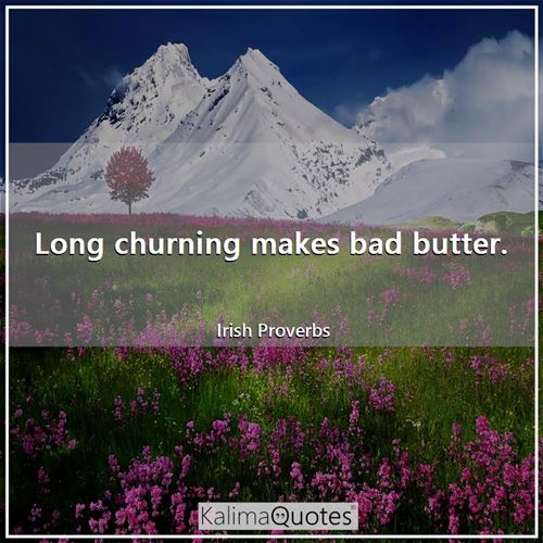 Long churning makes bad butter.