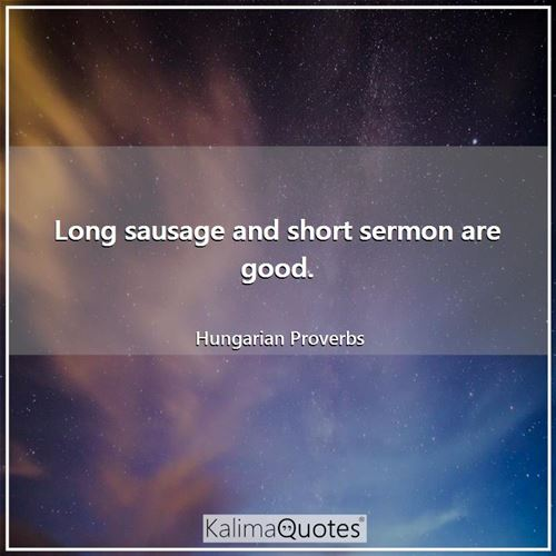 Long sausage and short sermon are good. - Hungarian Proverbs