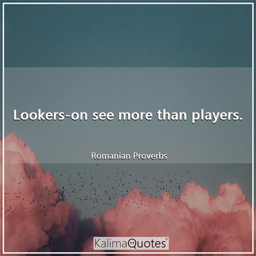 Lookers-on see more than players.