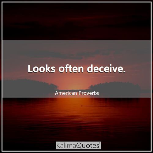 Looks often deceive.