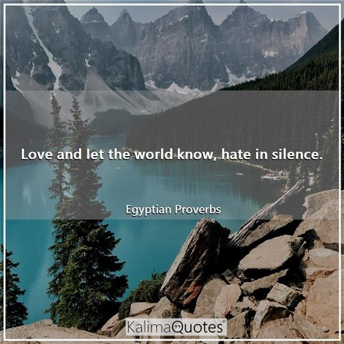 Love and let the world know, hate in silence.