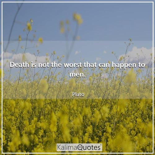 Death is not the worst that can happen to men.