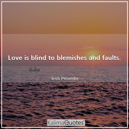 Love is blind to blemishes and faults.