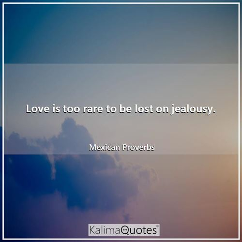 Love is too rare to be lost on jealousy.