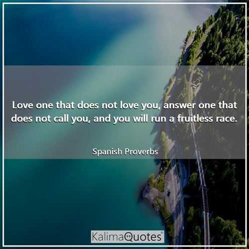 Love one that does not love you, answer one that does not call you, and you will run a fruitless race.