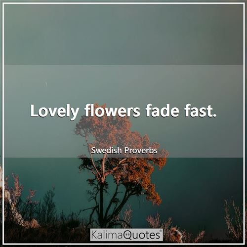 Lovely flowers fade fast.