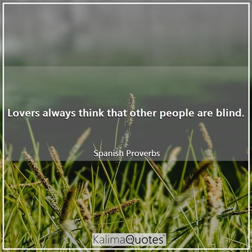 Lovers always think that other people are blind.