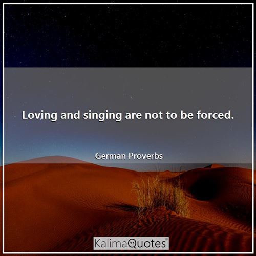Loving and singing are not to be forced.