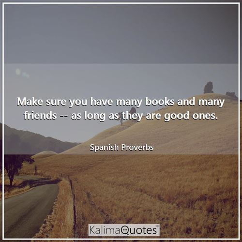 Make sure you have many books and many friends -- as long as they are good ones. - Spanish Proverbs