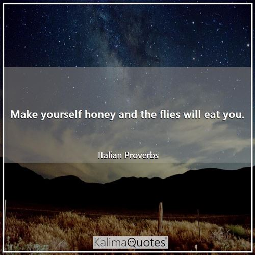 Make yourself honey and the flies will eat you. - Italian Proverbs