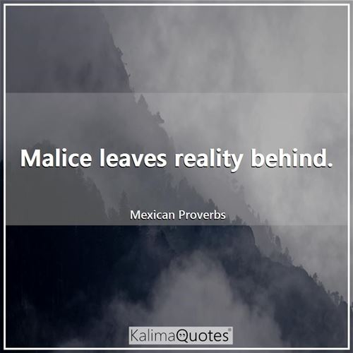 Malice leaves reality behind.