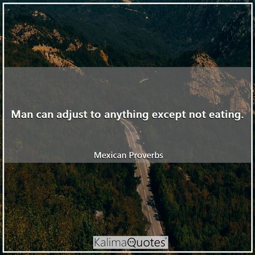 Man can adjust to anything except not eating.