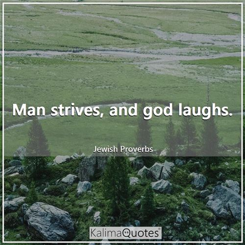 Man strives, and god laughs.