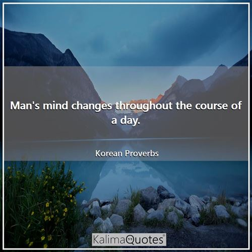 Man's mind changes throughout the course of a day. - Korean Proverbs