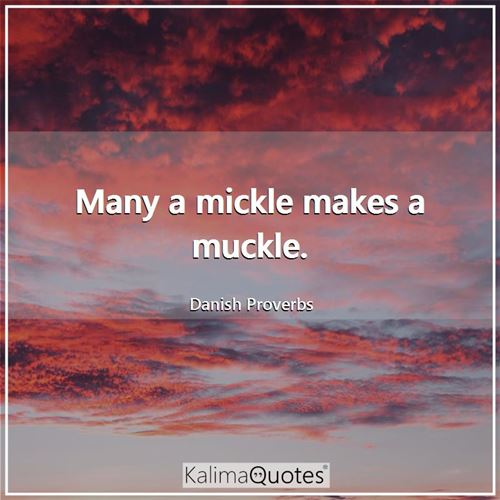Many a mickle makes a muckle.