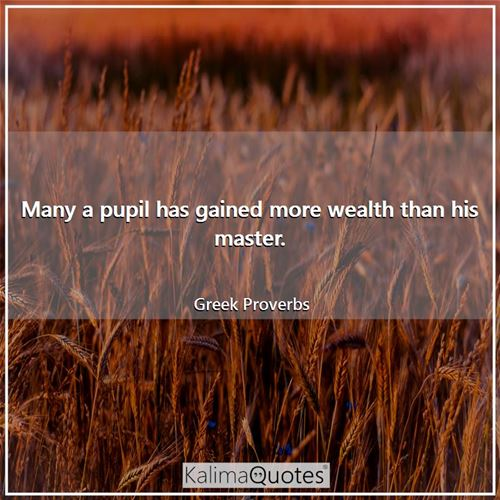 Many a pupil has gained more wealth than his master. - Greek Proverbs