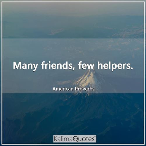 Many friends, few helpers. - American Proverbs